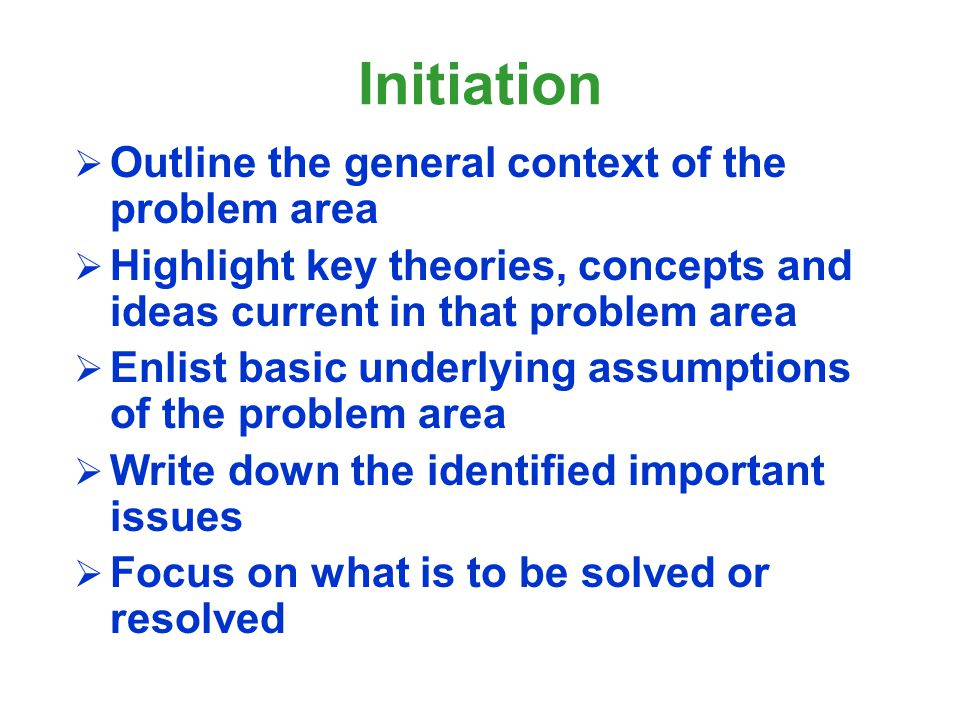 Initiation Outline the general context of the problem area Highlight key theories, concepts and ideas current in that problem area Enlist basic underl
