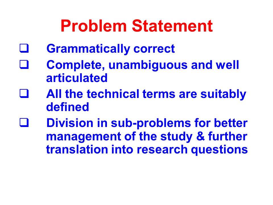 Problem Statement Grammatically correct Complete, unambiguous and well articulated All the technical terms are suitably defined Division in sub-proble