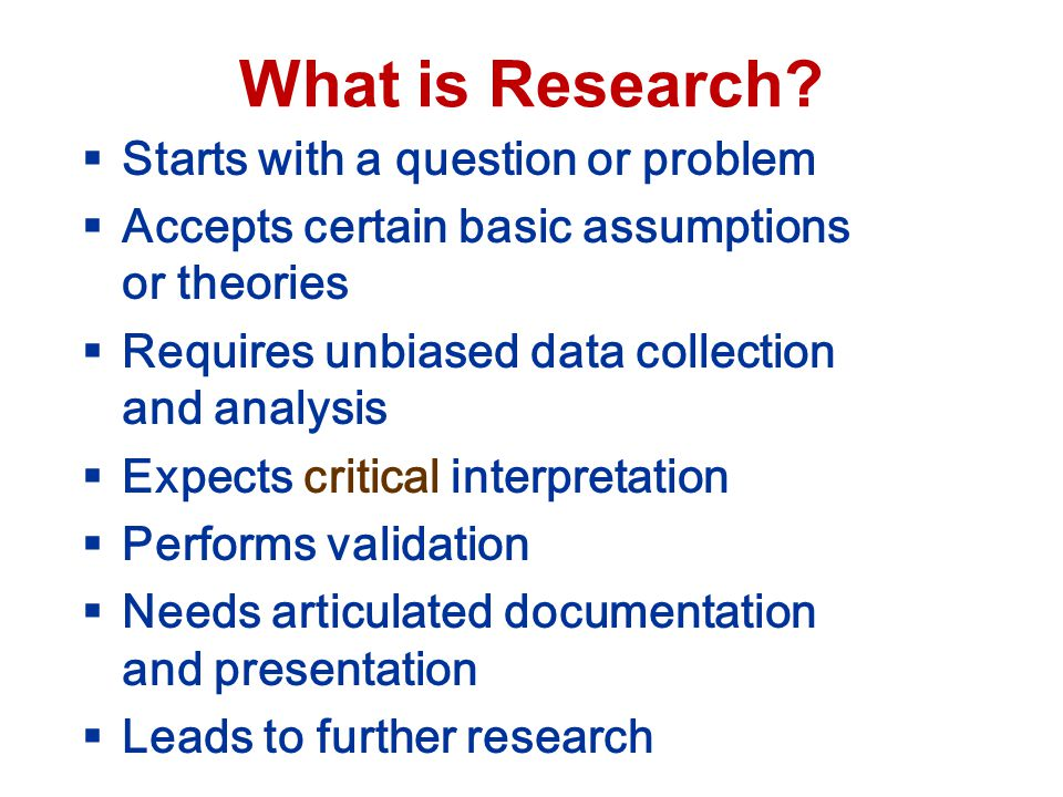 What is Research? Starts with a question or problem Accepts certain basic assumptions or theories Requires unbiased data collection and analysis Expec