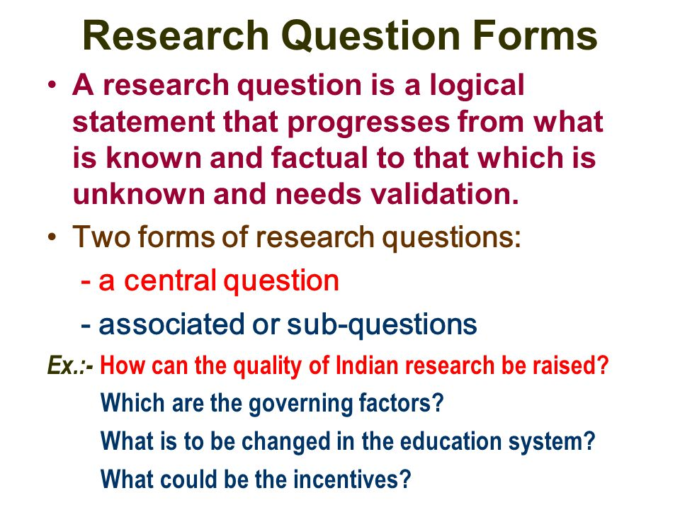 Research Question Forms A research question is a logical statement that progresses from what is known and factual to that which is unknown and needs v