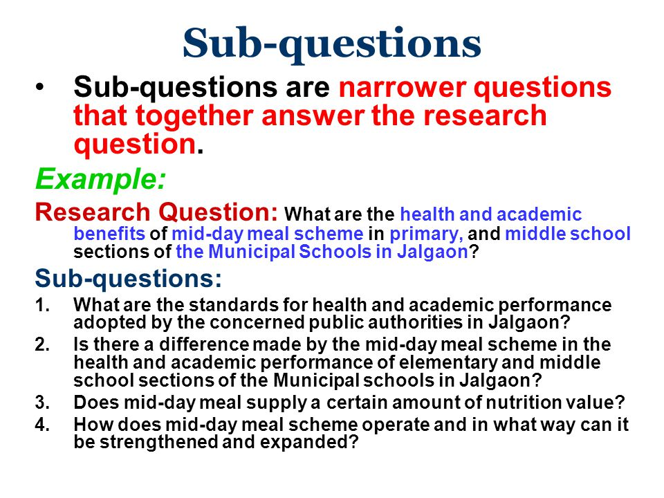 Sub-questions Sub-questions are narrower questions that together answer the research question. Example: Research Question: What are the health and aca