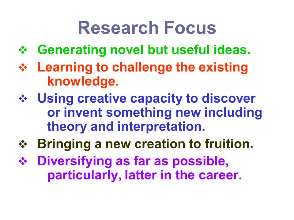 Research Focus Generating novel but useful ideas. Learning to challenge the existing knowledge. Using creative capacity to discover or invent somethin