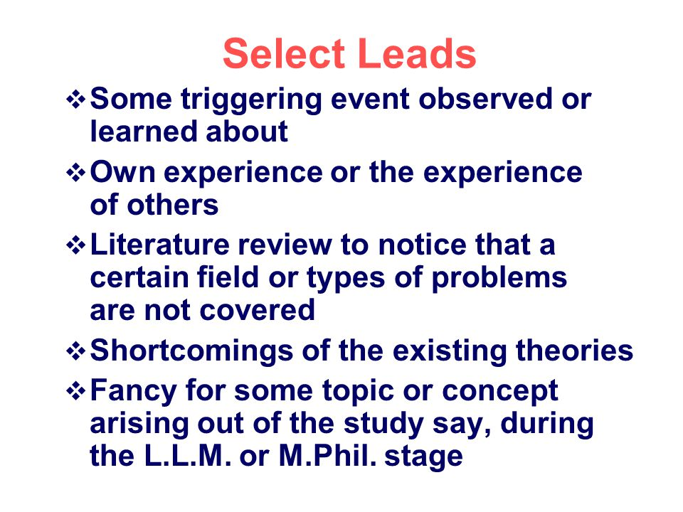 Select Leads Some triggering event observed or learned about Own experience or the experience of others Literature review to notice that a certain fie