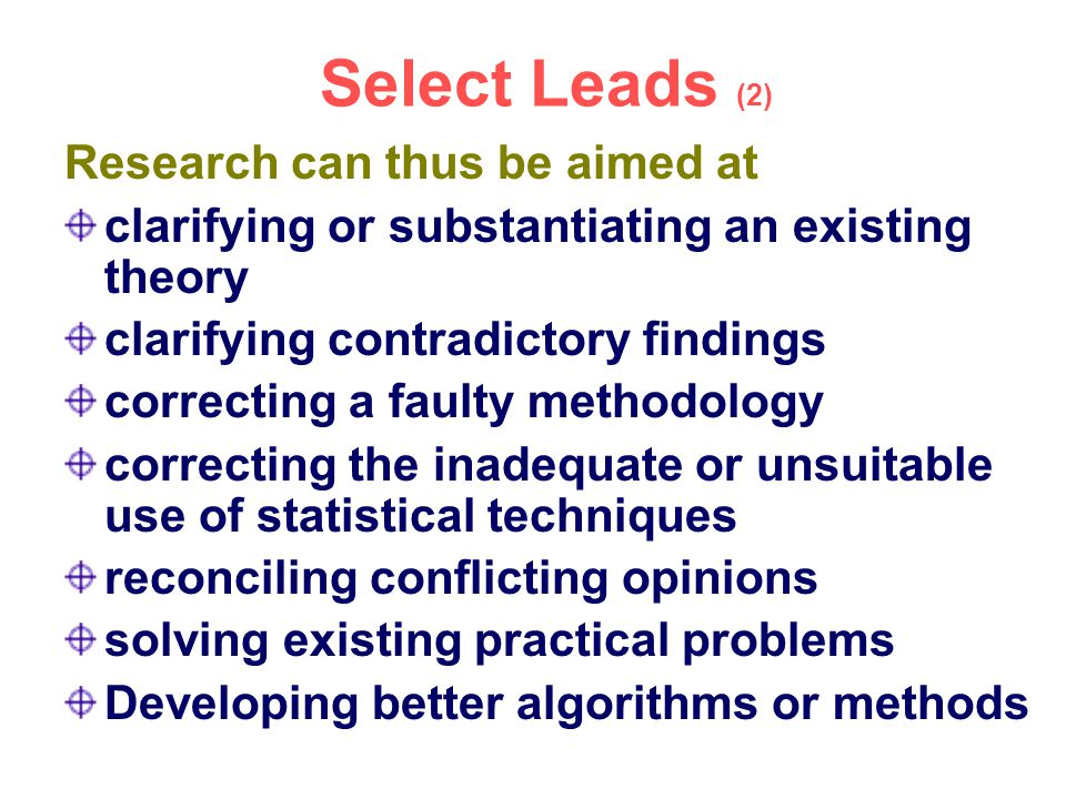 Select Leads (2) Research can thus be aimed at clarifying or substantiating an existing theory clarifying contradictory findings correcting a faulty m