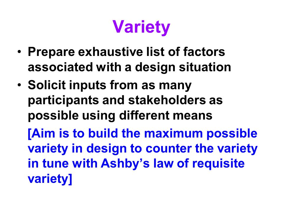Variety Prepare exhaustive list of factors associated with a design situation Solicit inputs from as many participants and stakeholders as possible us