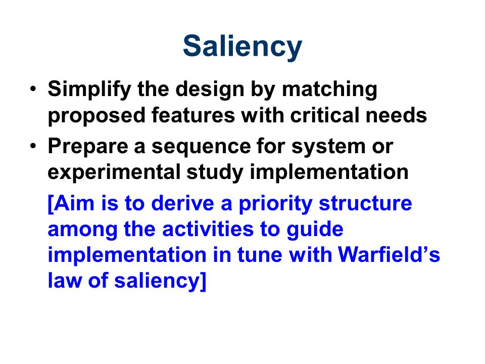 Saliency Simplify the design by matching proposed features with critical needs Prepare a sequence for system or experimental study implementation [Aim