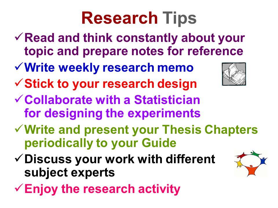 Research Tips Read and think constantly about your topic and prepare notes for reference Write weekly research memo Stick to your research design Coll
