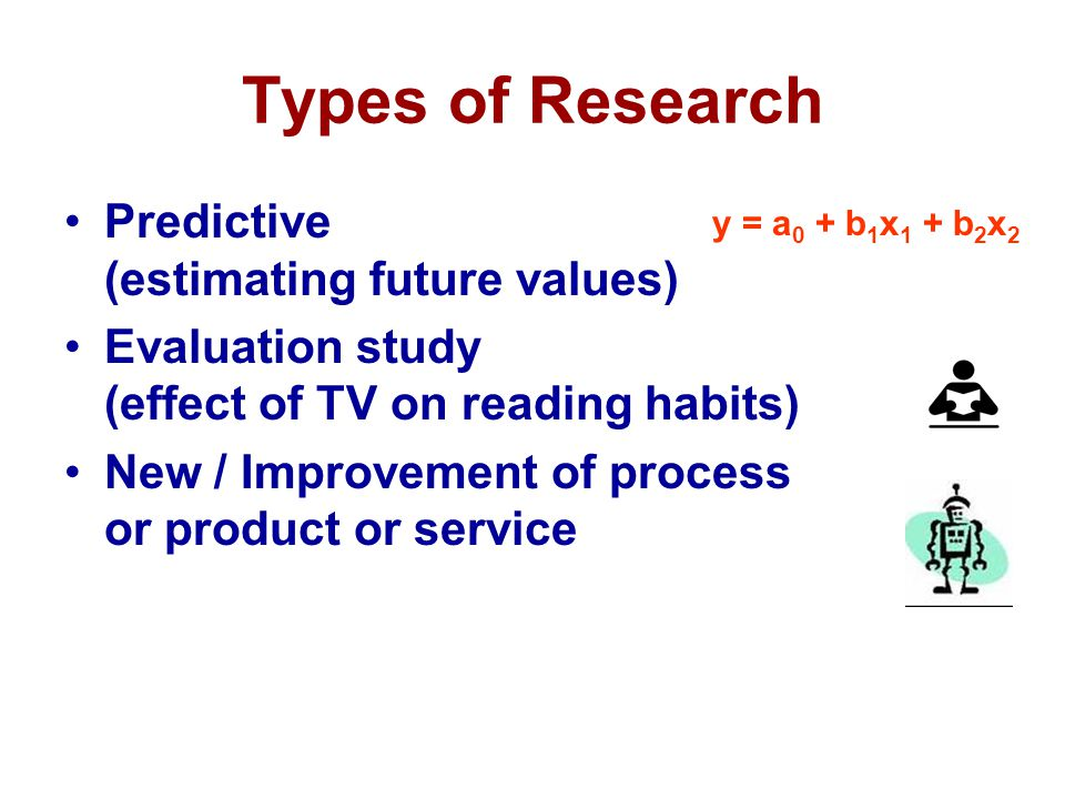 Types of Research Predictive (estimating future values) Evaluation study (effect of TV on reading habits) New / Improvement of process or product or s