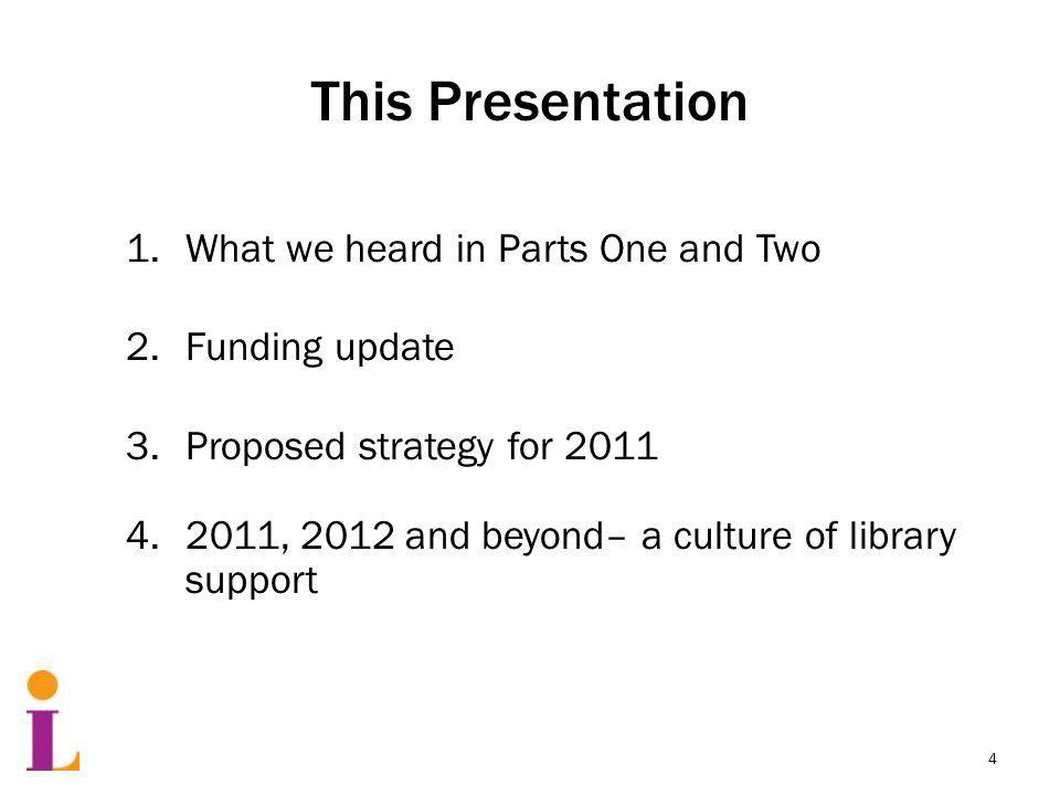 This Presentation 1.What we heard in Parts One and Two 2.Funding update 3.Proposed strategy for 2011 4.2011, 2012 and beyond– a culture of library support 4