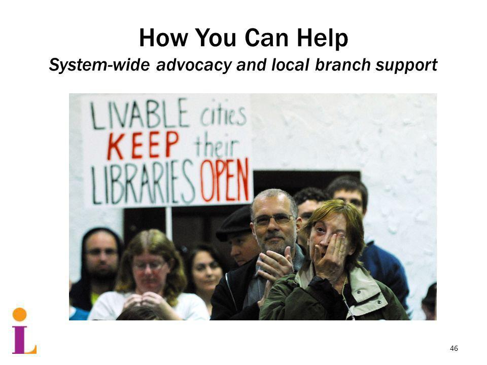 How You Can Help System-wide advocacy and local branch support 46