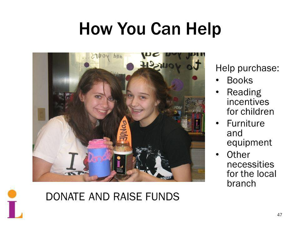 How You Can Help Help purchase: Books Reading incentives for children Furniture and equipment Other necessities for the local branch DONATE AND RAISE FUNDS 47