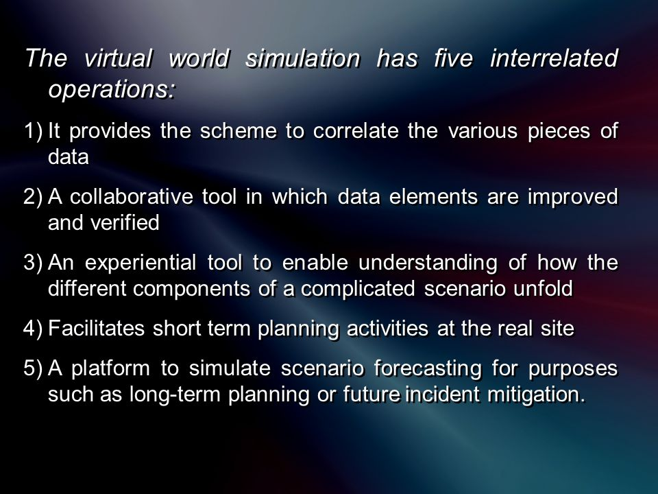 The virtual world simulation has five interrelated operations: 1)It provides the scheme to correlate the various pieces of data 2)A collaborative tool in which data elements are improved and verified 3)An experiential tool to enable understanding of how the different components of a complicated scenario unfold 4)Facilitates short term planning activities at the real site 5)A platform to simulate scenario forecasting for purposes such as long-term planning or future incident mitigation.