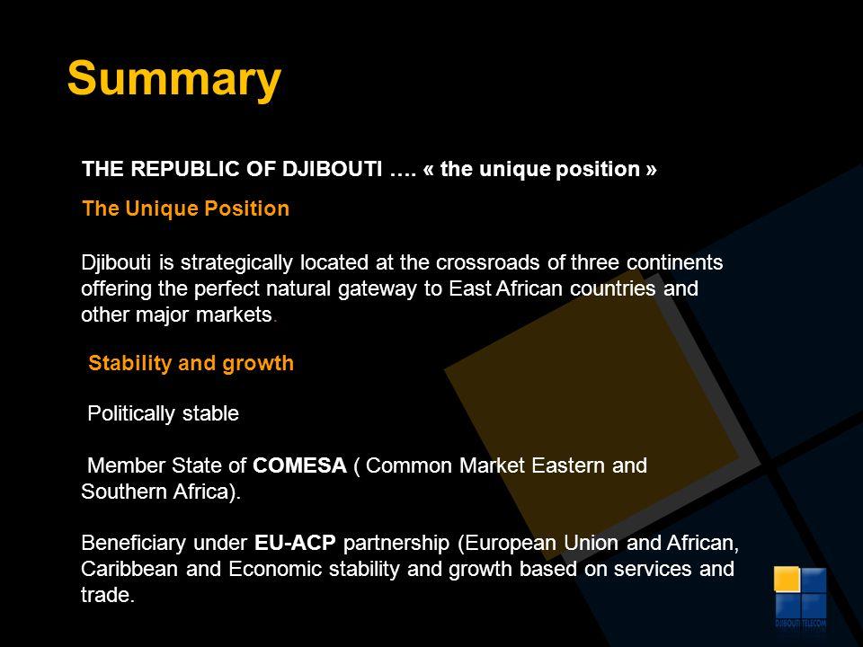 Summary THE REPUBLIC OF DJIBOUTI …. « the unique position » The Unique Position Djibouti is strategically located at the crossroads of three continent