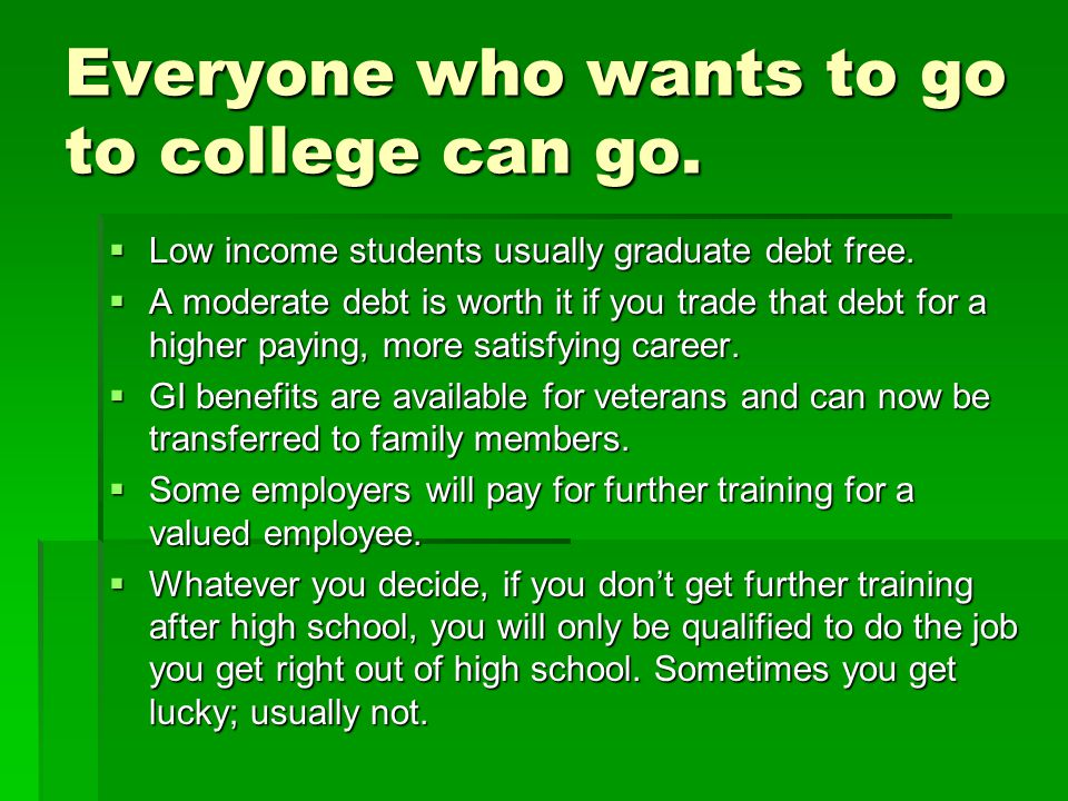 Everyone who wants to go to college can go. Low income students usually graduate debt free.