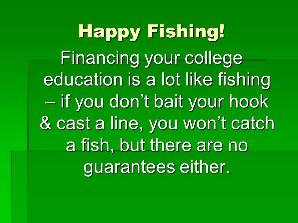 Happy Fishing! Financing your college education is a lot like fishing – if you dont bait your hook & cast a line, you wont catch a fish, but there are