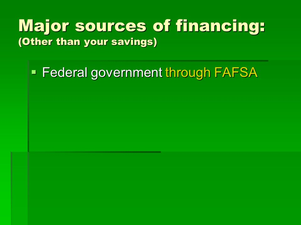 Major sources of financing: (Other than your savings) Federal government through FAFSA Federal government through FAFSA