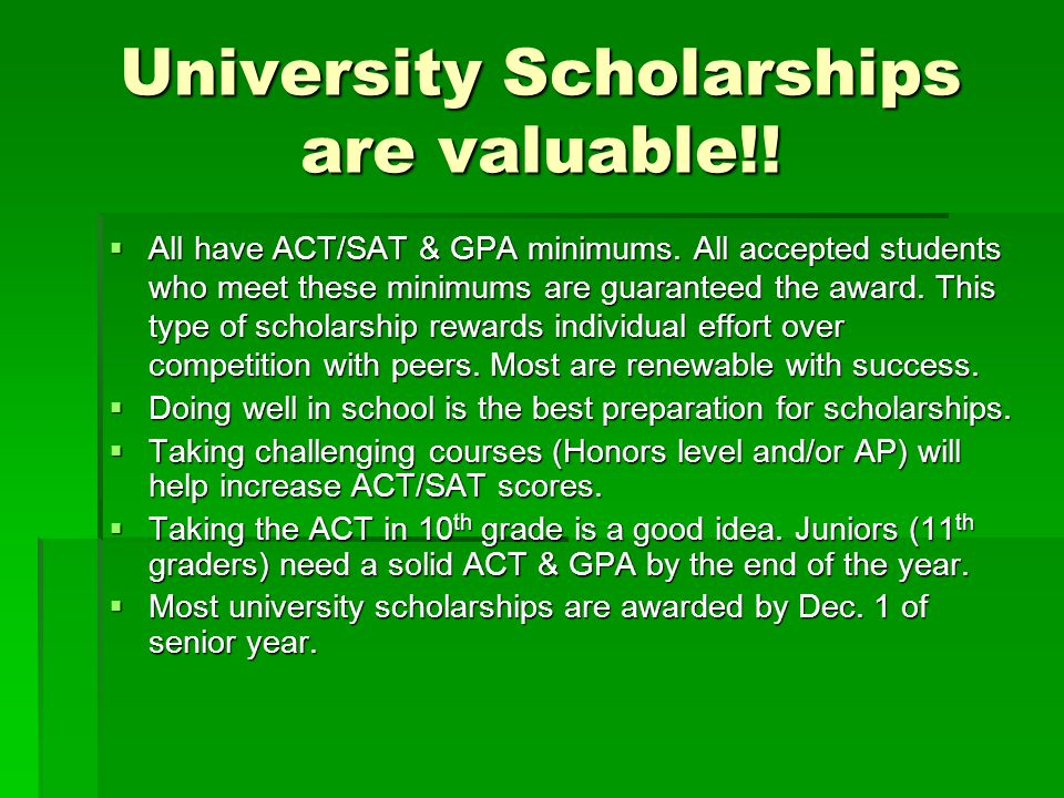 University Scholarships are valuable!. All have ACT/SAT & GPA minimums.