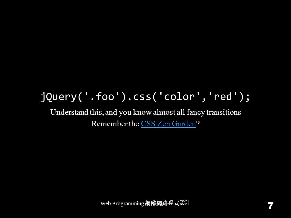 jQuery('.foo').css('color','red'); Web Programming 7 Understand this, and you know almost all fancy transitions Remember the CSS Zen Garden?CSS Zen Ga