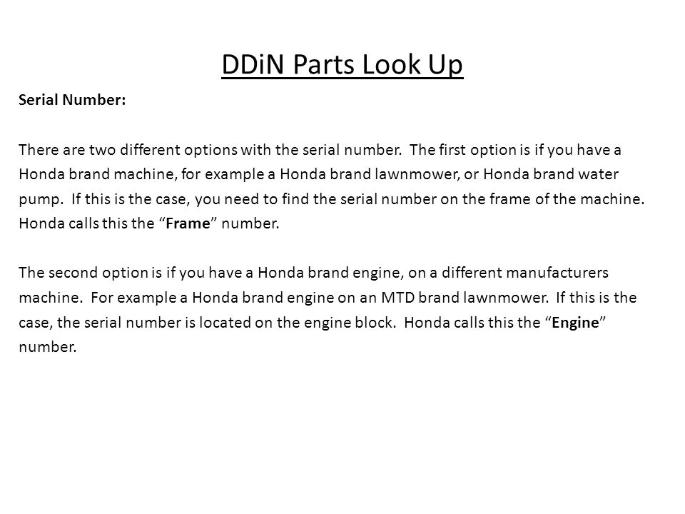 DDiN Parts Look Up Serial Number: There are two different options with the serial number. The first option is if you have a Honda brand machine, for e