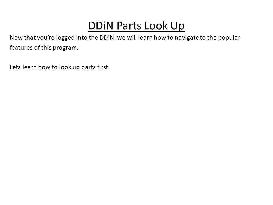 DDiN Parts Look Up Now that youre logged into the DDiN, we will learn how to navigate to the popular features of this program. Lets learn how to look