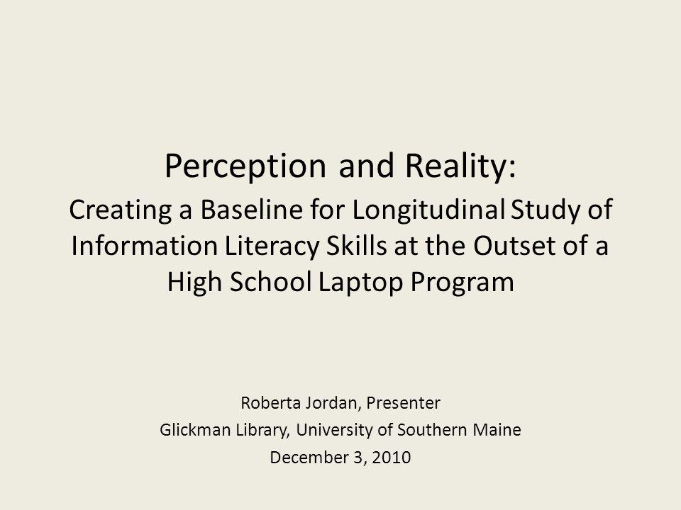 Perception and Reality: Creating a Baseline for Longitudinal Study of Information Literacy Skills at the Outset of a High School Laptop Program Roberta Jordan, Presenter Glickman Library, University of Southern Maine December 3, 2010