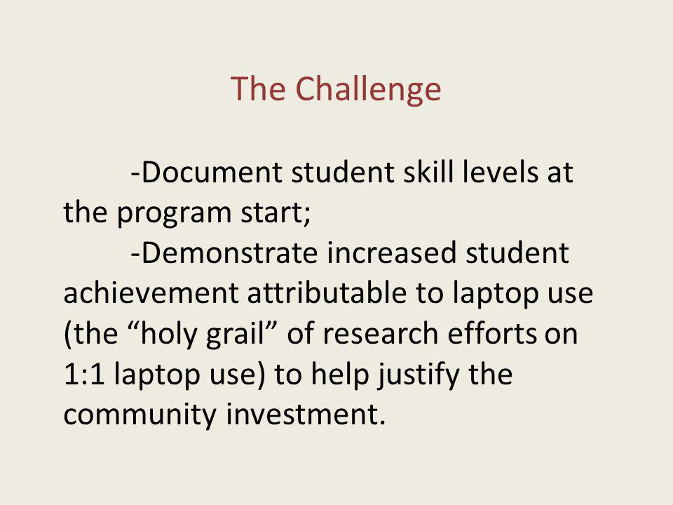 The Challenge -Document student skill levels at the program start; -Demonstrate increased student achievement attributable to laptop use (the holy grail of research efforts on 1:1 laptop use) to help justify the community investment.