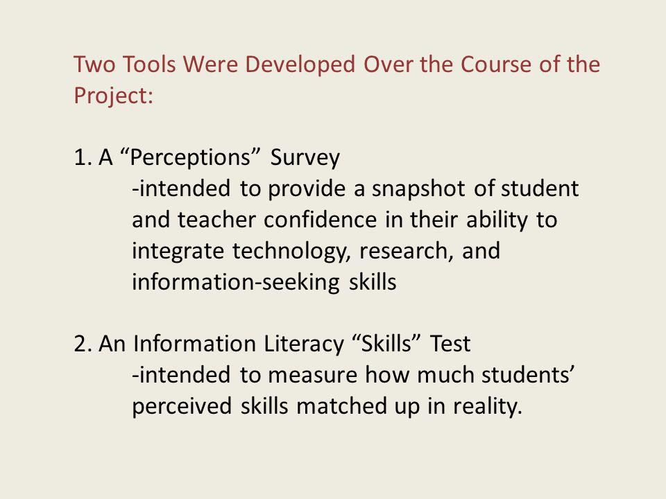 Two Tools Were Developed Over the Course of the Project: 1.A Perceptions Survey -intended to provide a snapshot of student and teacher confidence in their ability to integrate technology, research, and information-seeking skills 2.An Information Literacy Skills Test -intended to measure how much students perceived skills matched up in reality.