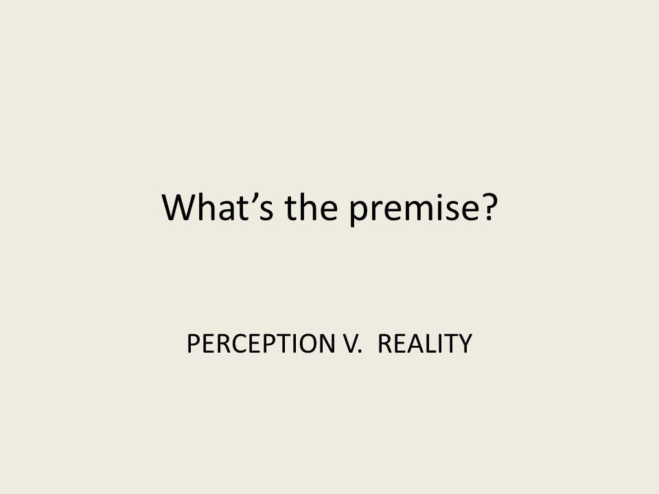 Whats the premise? PERCEPTION V. REALITY