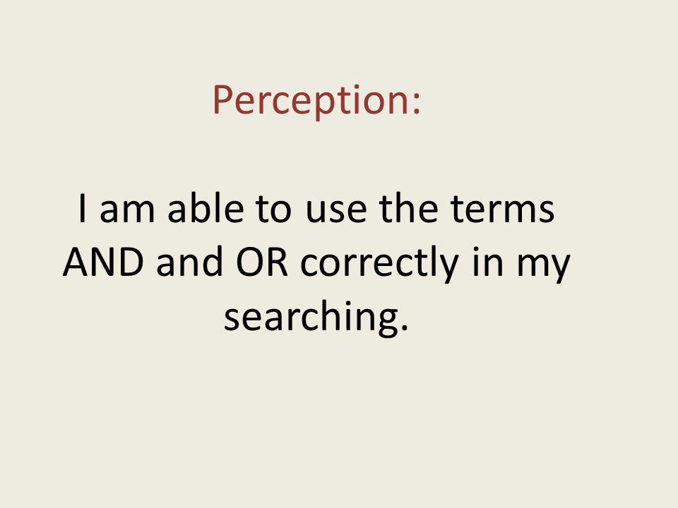 Perception: I am able to use the terms AND and OR correctly in my searching.