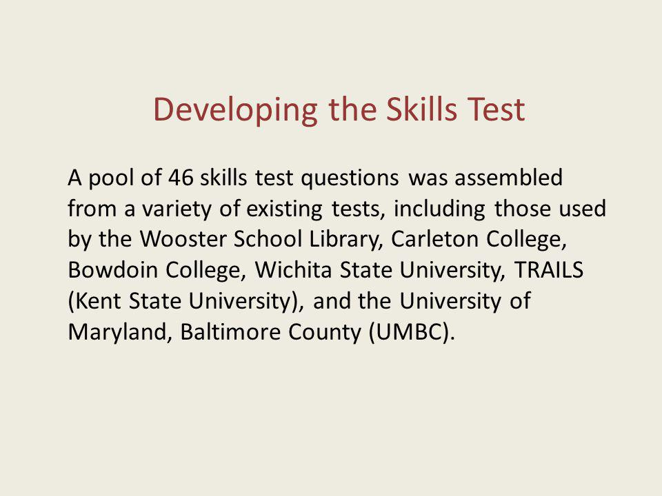 Developing the Skills Test A pool of 46 skills test questions was assembled from a variety of existing tests, including those used by the Wooster Scho