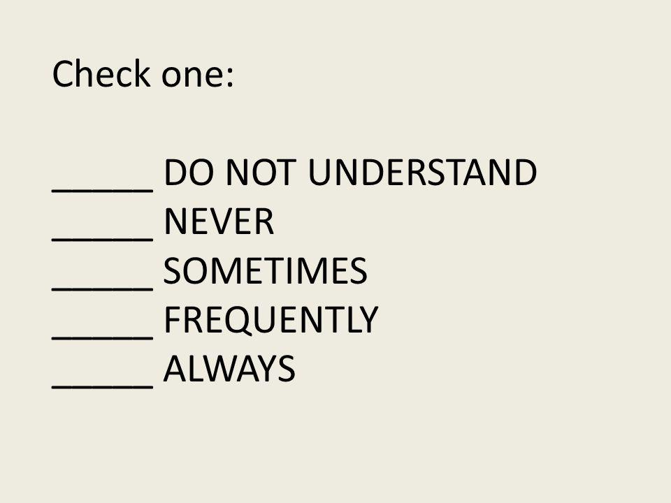 Check one: _____ DO NOT UNDERSTAND _____ NEVER _____ SOMETIMES _____ FREQUENTLY _____ ALWAYS
