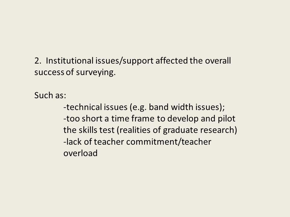 2. Institutional issues/support affected the overall success of surveying. Such as: -technical issues (e.g. band width issues); -too short a time fram