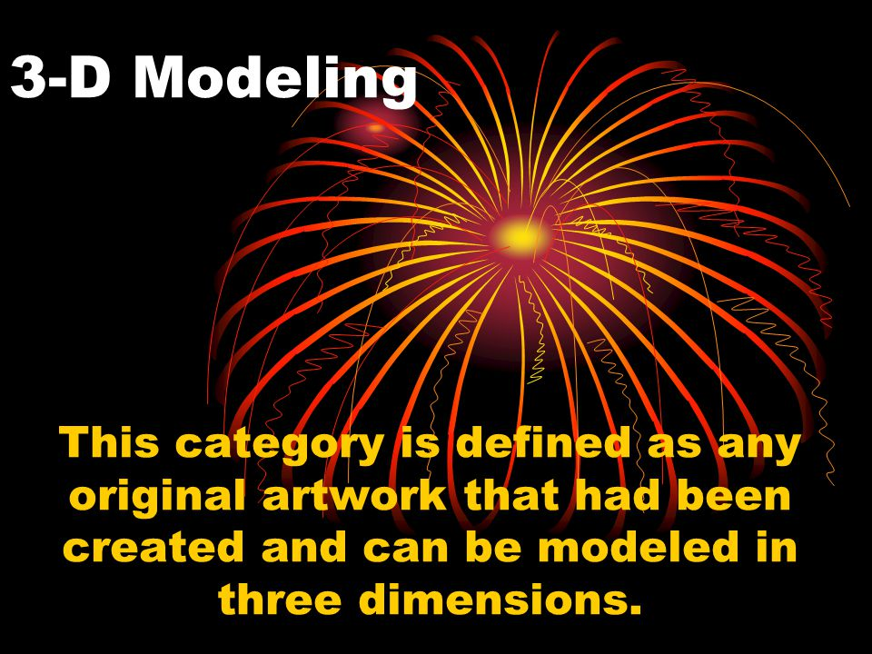3-D Modeling This category is defined as any original artwork that had been created and can be modeled in three dimensions.