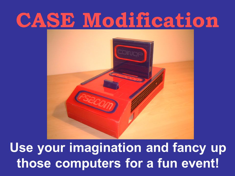 CASE Modification Use your imagination and fancy up those computers for a fun event!