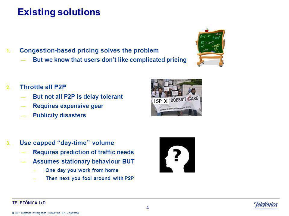 TELEFÓNICA I+D © 2007 Telefónica Investigación y Desarrollo, S.A. Unipersonal Existing solutions Congestion-based pricing solves the problem But we kn