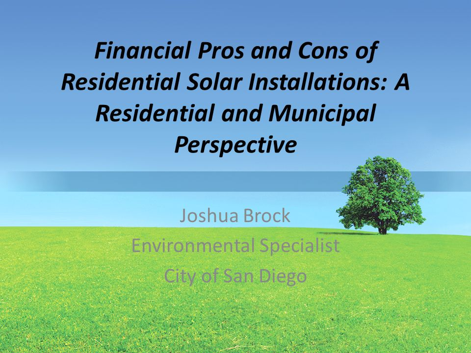 Financial Pros and Cons of Residential Solar Installations: A Residential and Municipal Perspective Joshua Brock Environmental Specialist City of San Diego