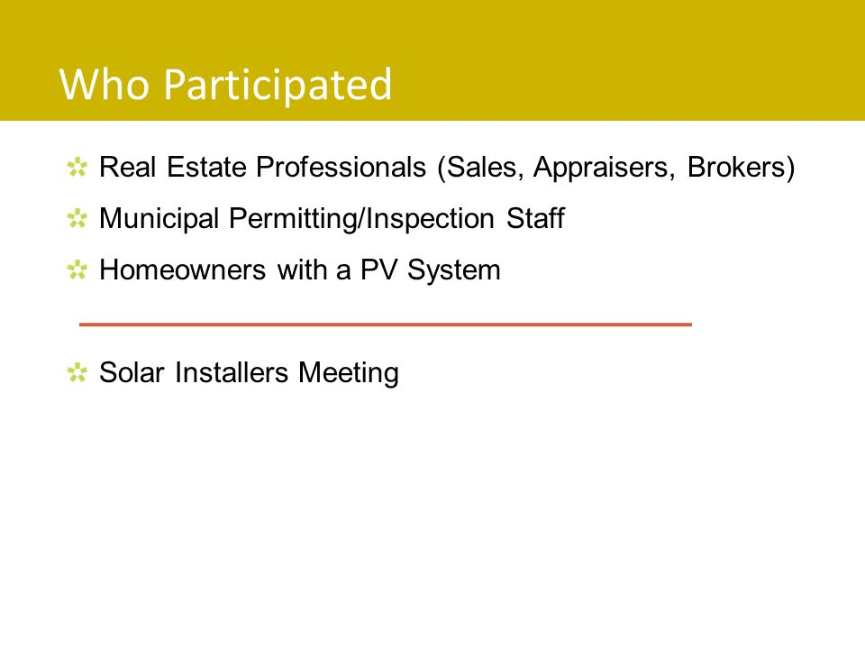Who Participated Real Estate Professionals (Sales, Appraisers, Brokers) Municipal Permitting/Inspection Staff Homeowners with a PV System Solar Installers Meeting