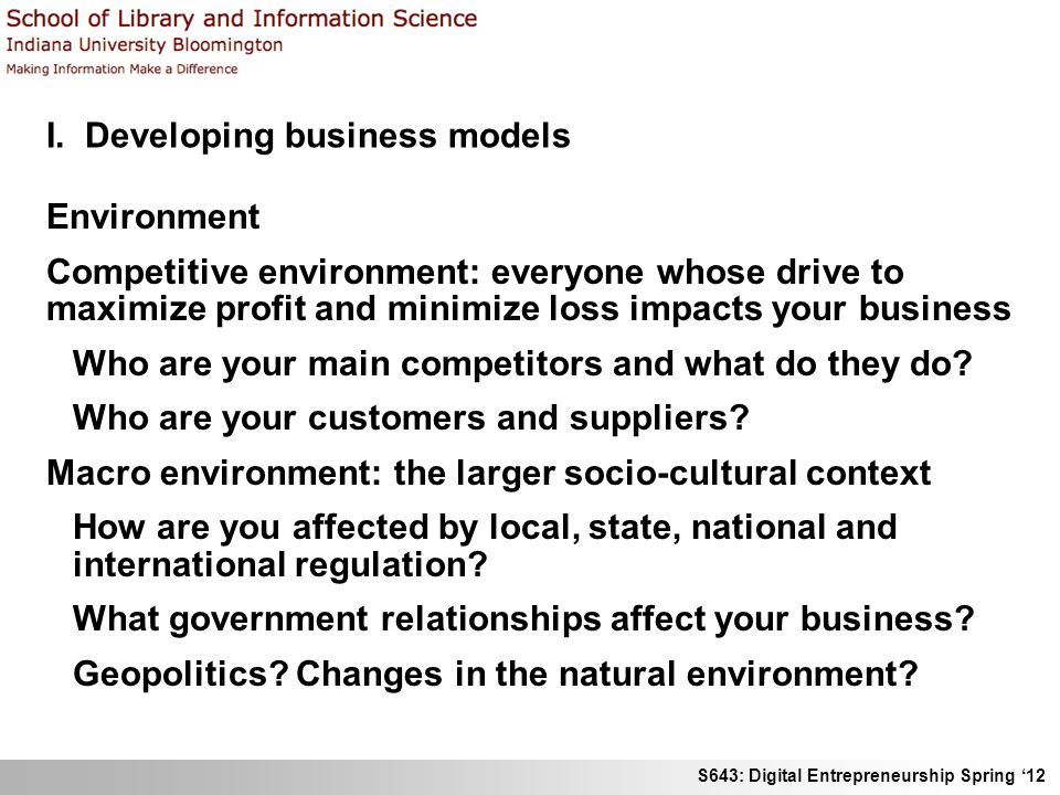 S643: Digital Entrepreneurship Spring 12 I. Developing business models Environment Competitive environment: everyone whose drive to maximize profit an
