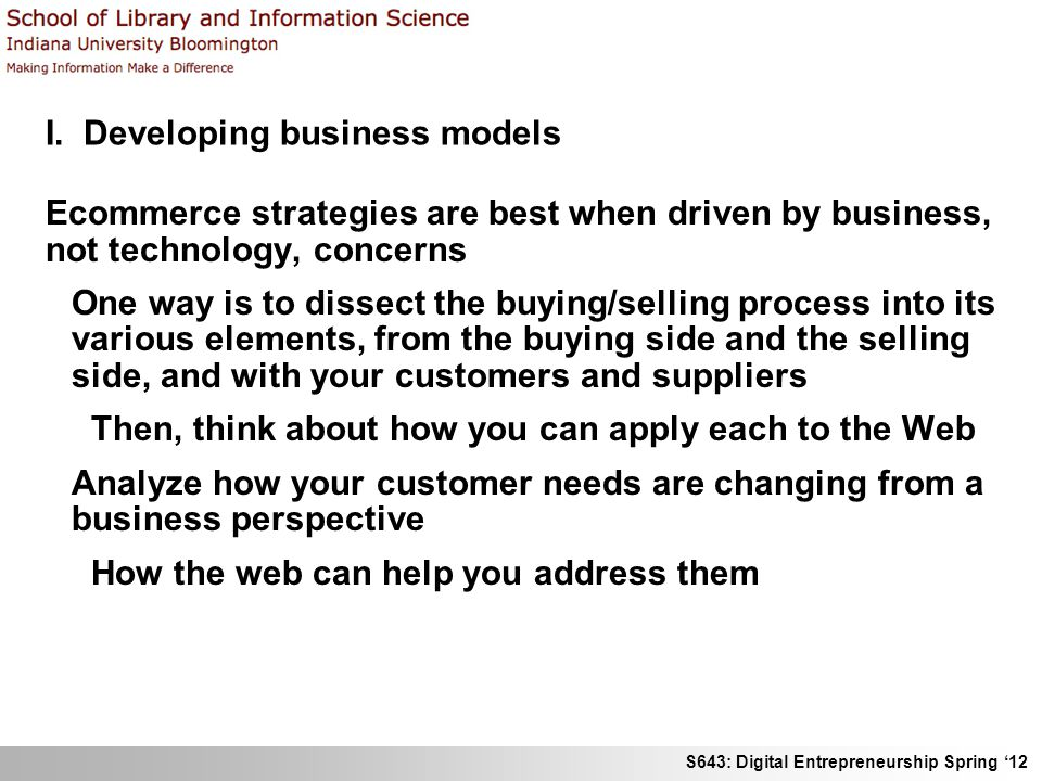 S643: Digital Entrepreneurship Spring 12 I. Developing business models Ecommerce strategies are best when driven by business, not technology, concerns