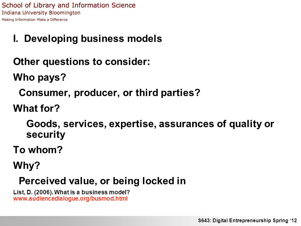 S643: Digital Entrepreneurship Spring 12 I. Developing business models Other questions to consider: Who pays? Consumer, producer, or third parties? Wh