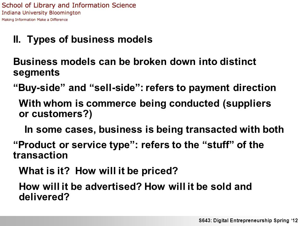 S643: Digital Entrepreneurship Spring 12 II. Types of business models Business models can be broken down into distinct segments Buy-side and sell-side
