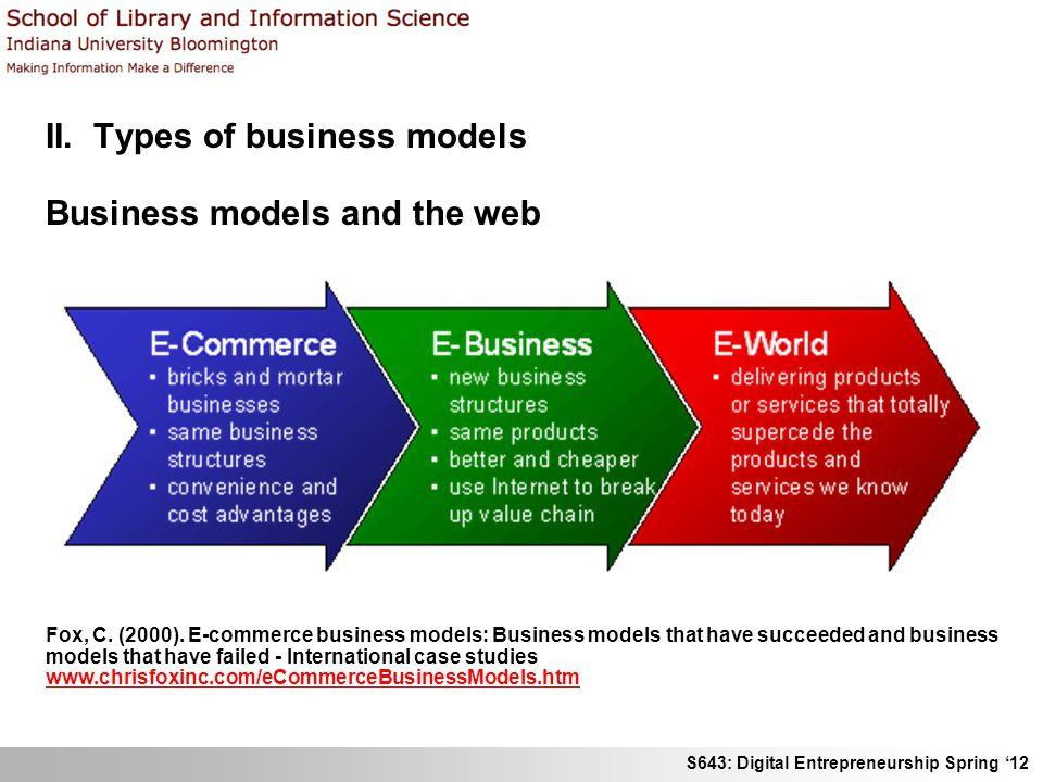 S643: Digital Entrepreneurship Spring 12 II. Types of business models Business models and the web Fox, C. (2000). E-commerce business models: Business