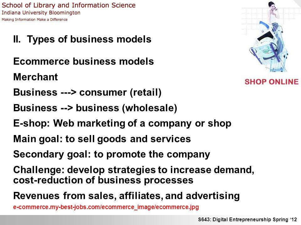 S643: Digital Entrepreneurship Spring 12 II. Types of business models Ecommerce business models Merchant Business ---> consumer (retail) Business -->
