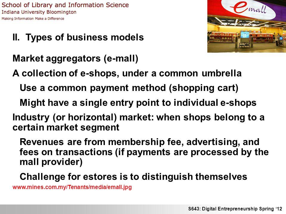 S643: Digital Entrepreneurship Spring 12 II. Types of business models Market aggregators (e-mall) A collection of e-shops, under a common umbrella Use