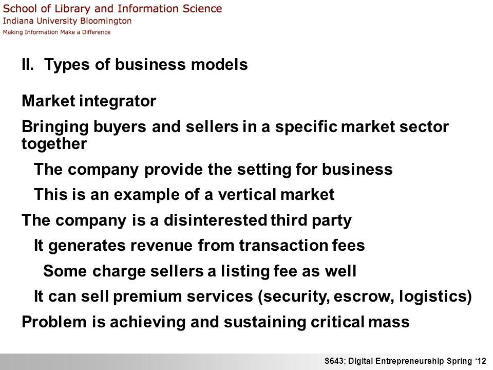 S643: Digital Entrepreneurship Spring 12 II. Types of business models Market integrator Bringing buyers and sellers in a specific market sector togeth