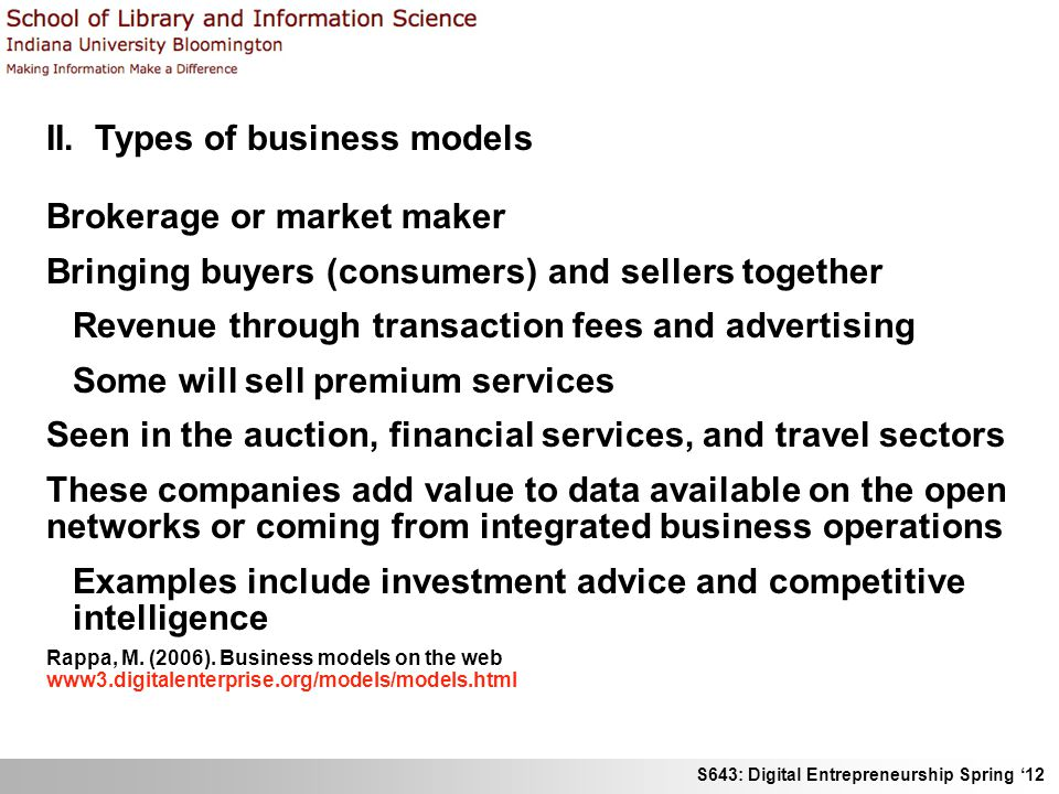S643: Digital Entrepreneurship Spring 12 II. Types of business models Brokerage or market maker Bringing buyers (consumers) and sellers together Reven