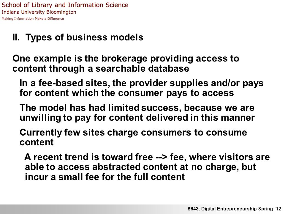 S643: Digital Entrepreneurship Spring 12 II. Types of business models One example is the brokerage providing access to content through a searchable da