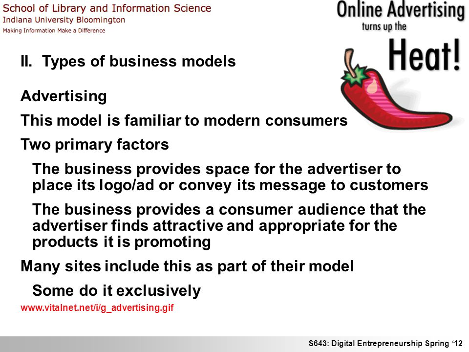 S643: Digital Entrepreneurship Spring 12 II. Types of business models Advertising This model is familiar to modern consumers Two primary factors The b
