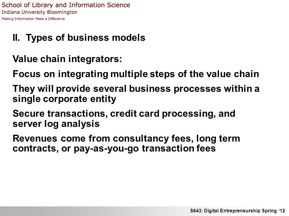 S643: Digital Entrepreneurship Spring 12 II. Types of business models Value chain integrators: Focus on integrating multiple steps of the value chain