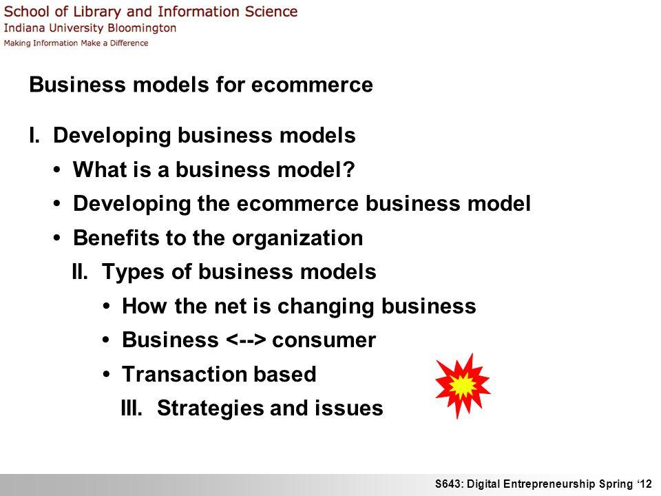 S643: Digital Entrepreneurship Spring 12 Business models for ecommerce I. Developing business models What is a business model? Developing the ecommerc